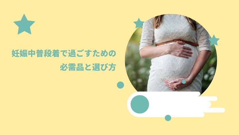 マタニティウェアはいらない?妊娠中普段着で乗り切るための必需品と選び方【春夏の出産予定編】
